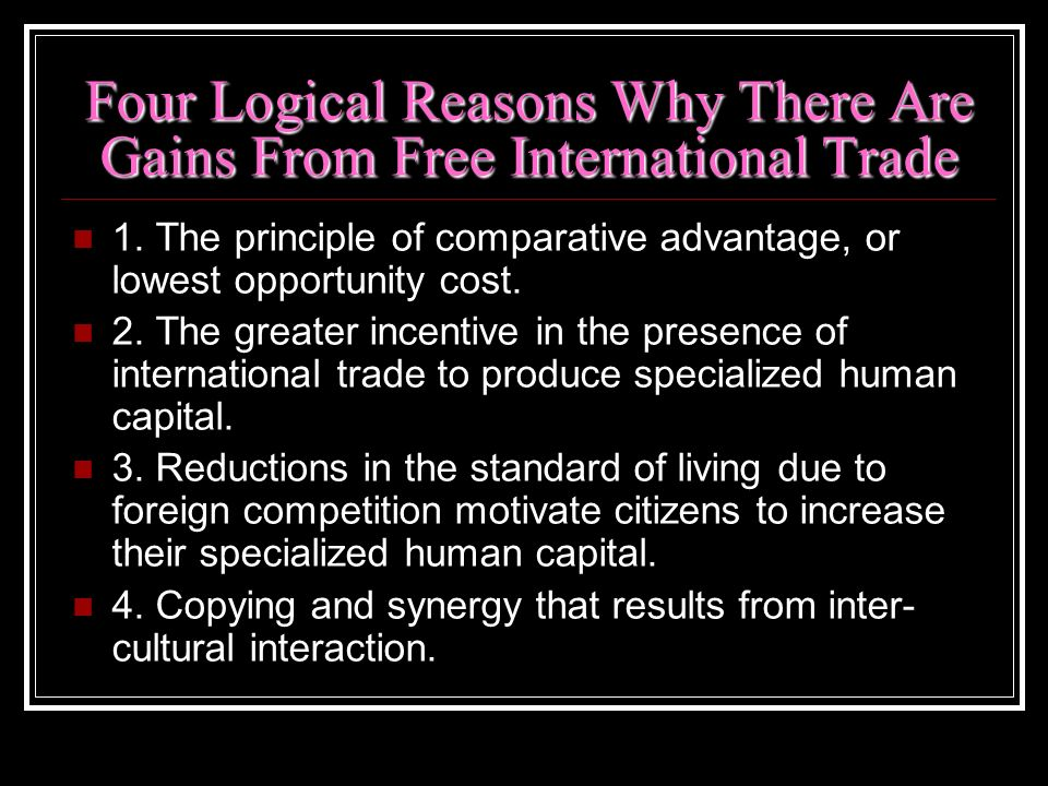 Four Logical Reasons Why There Are Gains From Free International Trade 1. The principle of comparative advantage, or lowest opportunity cost. 2. The g