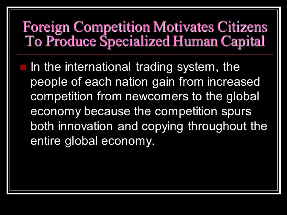 Foreign Competition Motivates Citizens To Produce Specialized Human Capital In the international trading system, the people of each nation gain from i