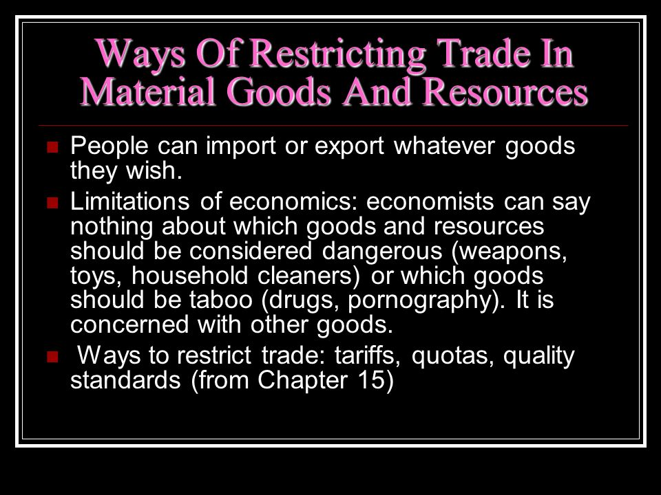 Ways Of Restricting Trade In Material Goods And Resources People can import or export whatever goods they wish. Limitations of economics: economists c
