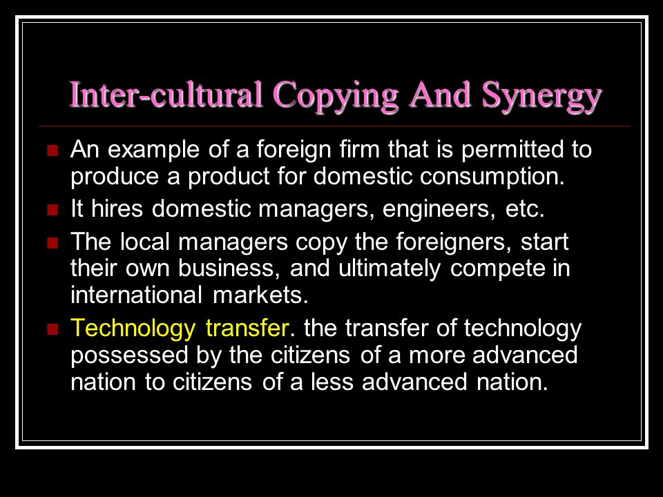 Inter-cultural Copying And Synergy An example of a foreign firm that is permitted to produce a product for domestic consumption. It hires domestic man