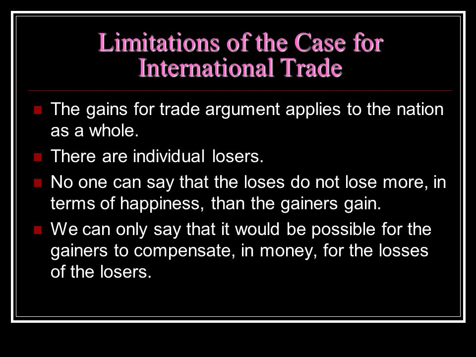 Limitations of the Case for International Trade The gains for trade argument applies to the nation as a whole. There are individual losers. No one can