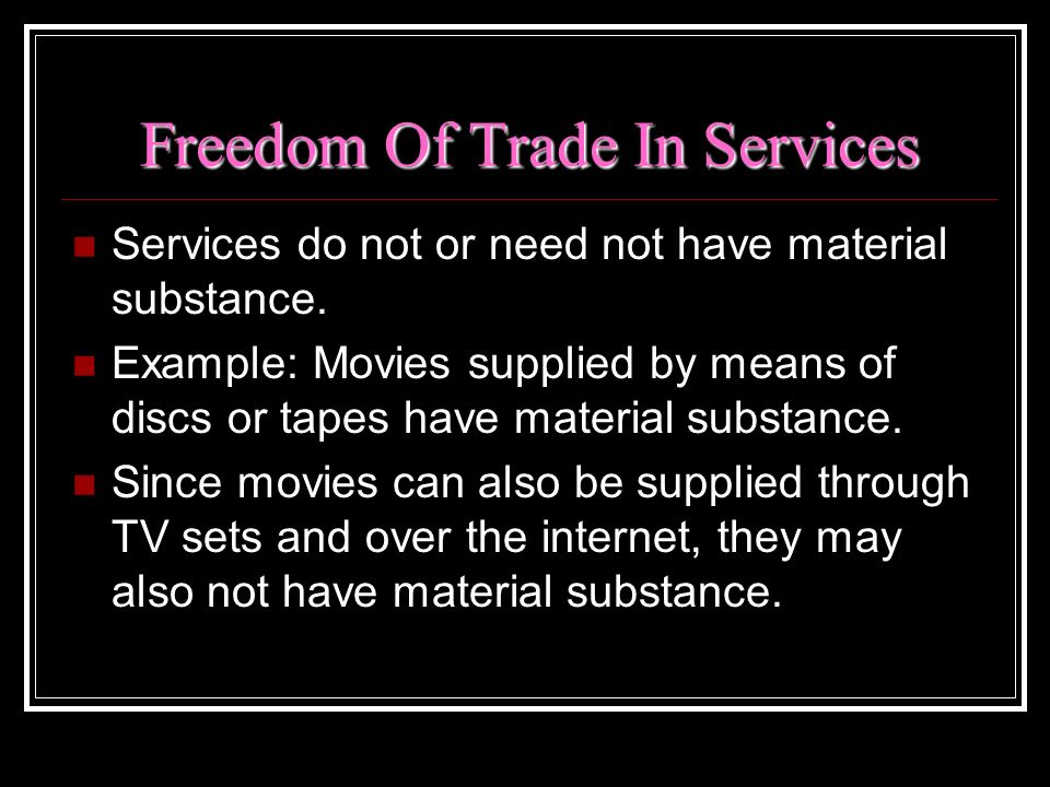 Freedom Of Trade In Services Services do not or need not have material substance. Example: Movies supplied by means of discs or tapes have material su