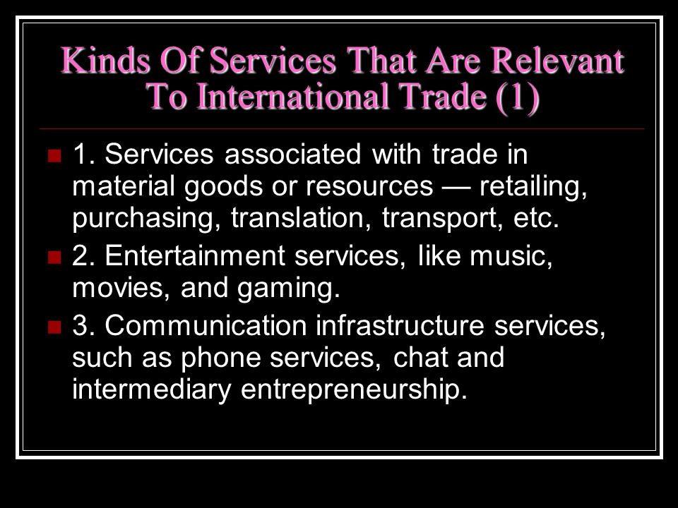 Kinds Of Services That Are Relevant To International Trade (1) 1. Services associated with trade in material goods or resources retailing, purchasing,