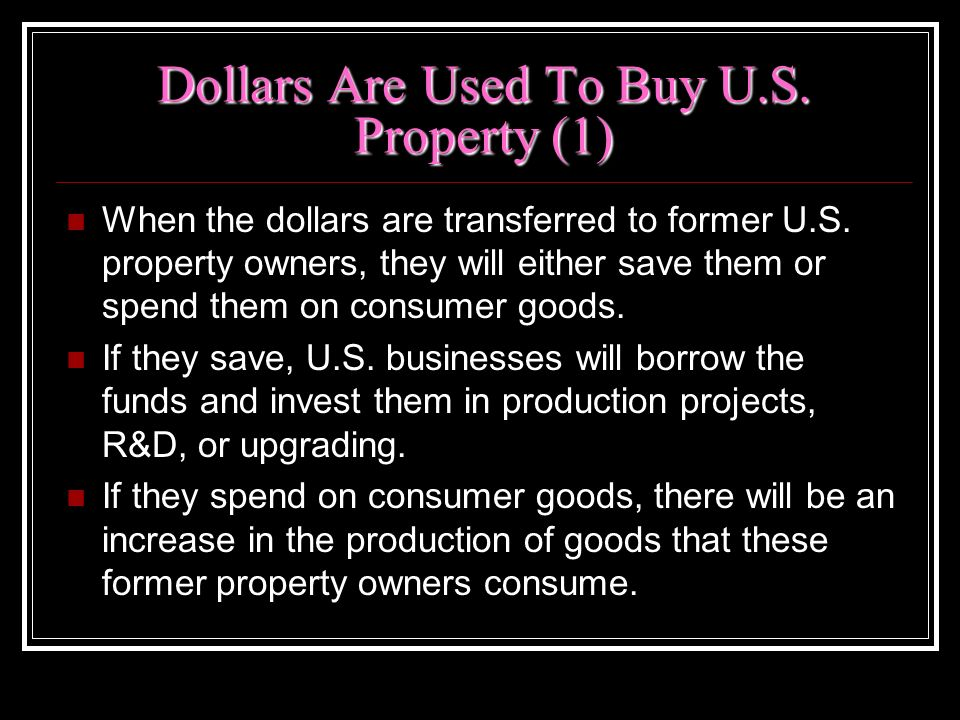 Dollars Are Used To Buy U.S. Property (1) When the dollars are transferred to former U.S. property owners, they will either save them or spend them on