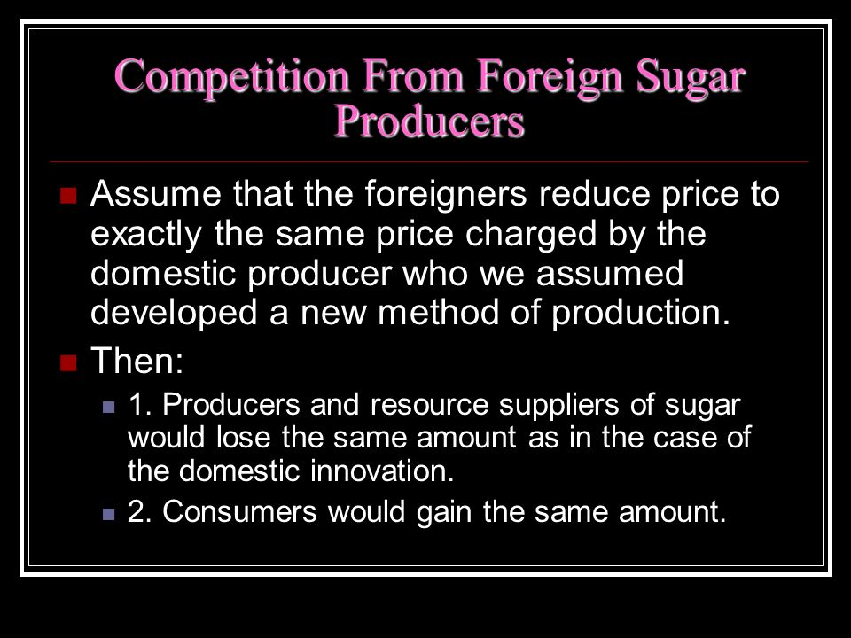 Competition From Foreign Sugar Producers Assume that the foreigners reduce price to exactly the same price charged by the domestic producer who we ass