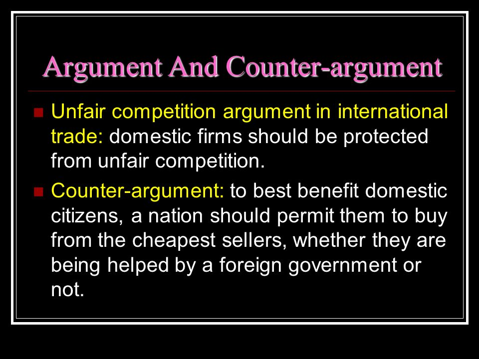 Argument And Counter-argument Unfair competition argument in international trade: domestic firms should be protected from unfair competition. Counter-