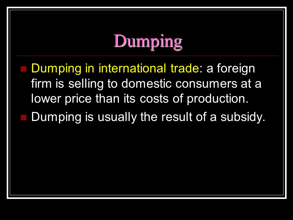Dumping Dumping in international trade: a foreign firm is selling to domestic consumers at a lower price than its costs of production. Dumping is usua