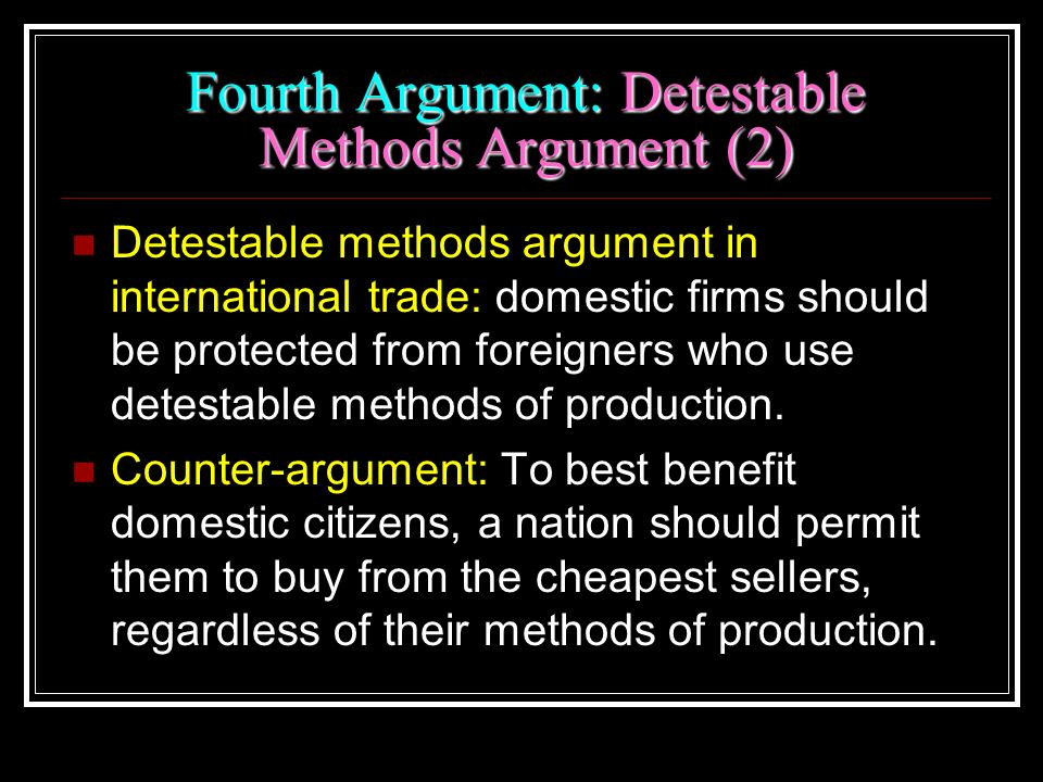 Fourth Argument: Detestable Methods Argument (2) Detestable methods argument in international trade: domestic firms should be protected from foreigner