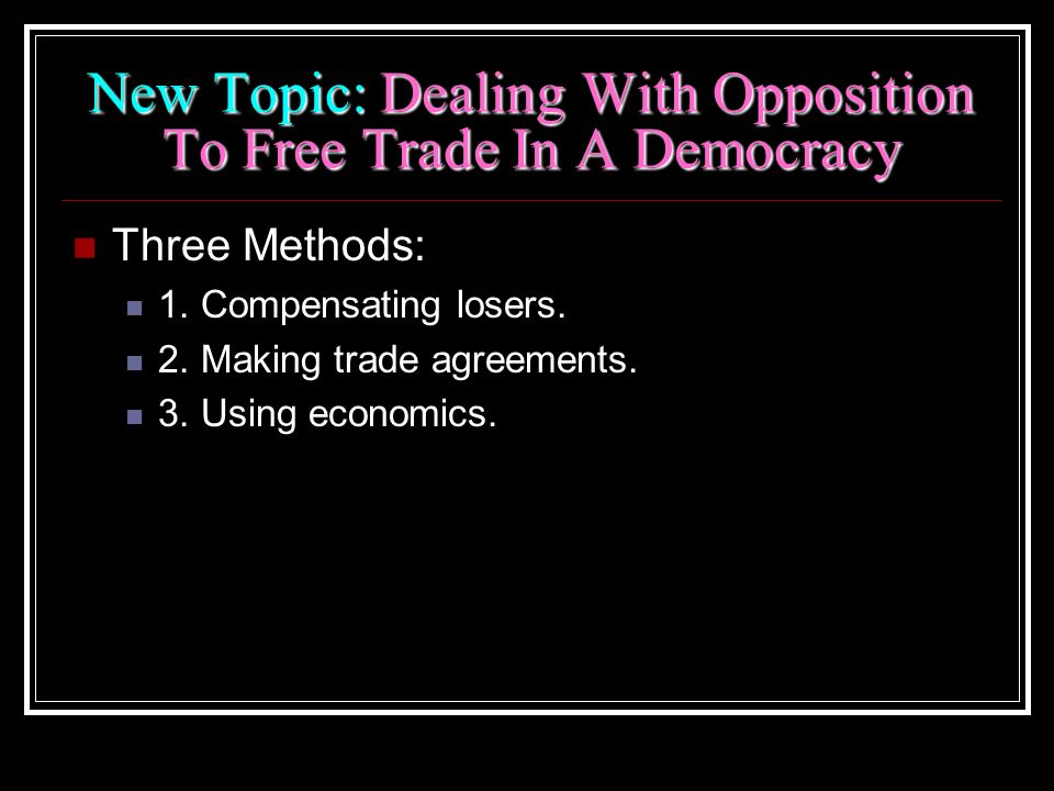New Topic: Dealing With Opposition To Free Trade In A Democracy Three Methods: 1. Compensating losers. 2. Making trade agreements. 3. Using economics.
