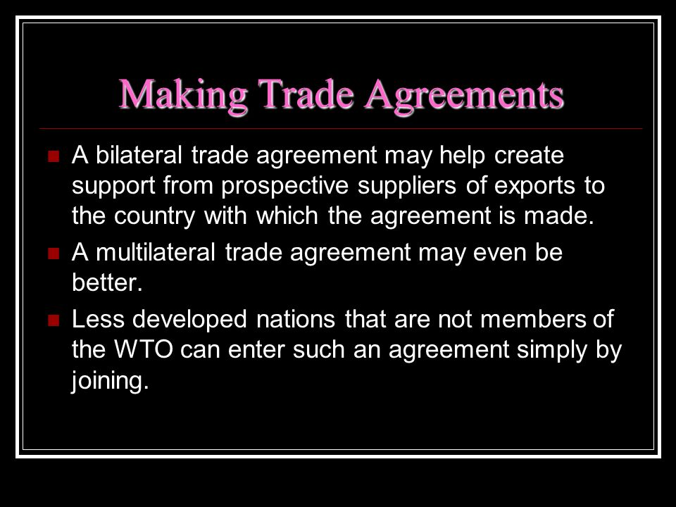 Making Trade Agreements A bilateral trade agreement may help create support from prospective suppliers of exports to the country with which the agreem