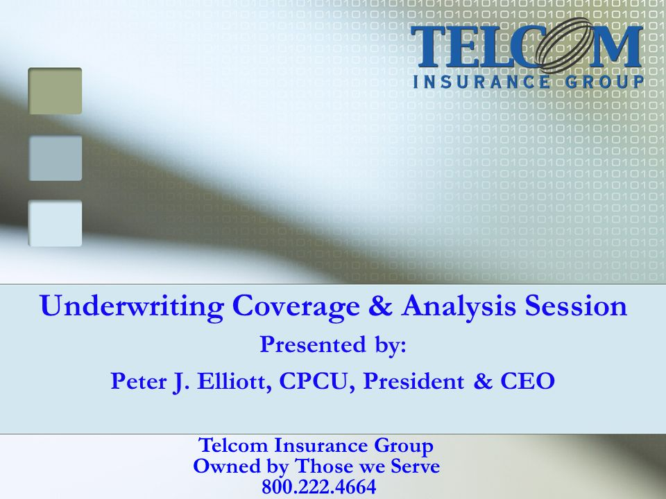 Underwriting Coverage & Analysis Session Presented by: Peter J. Elliott, CPCU, President & CEO Telcom Insurance Group Owned by Those we Serve 800.222.