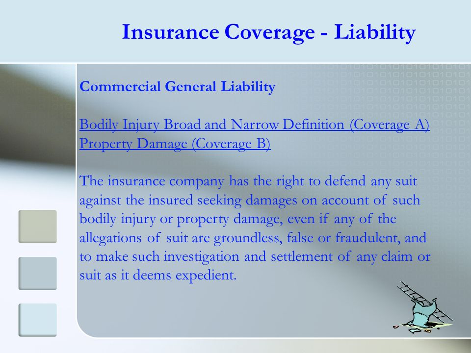 Insurance Coverage - Liability Commercial General Liability Bodily Injury Broad and Narrow Definition (Coverage A) Property Damage (Coverage B) The in