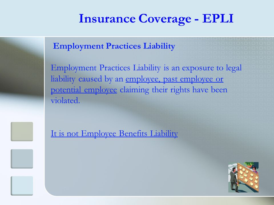 Insurance Coverage - EPLI Employment Practices Liability Employment Practices Liability is an exposure to legal liability caused by an employee, past