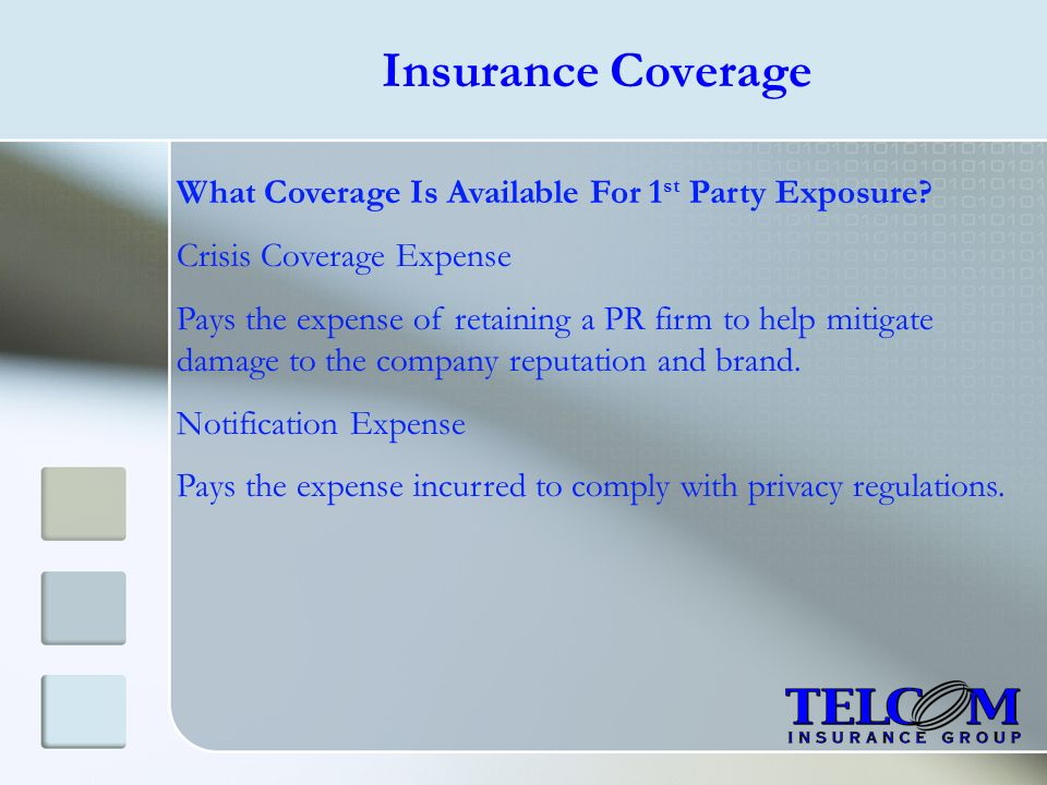 Insurance Coverage What Coverage Is Available For 1 st Party Exposure? Crisis Coverage Expense Pays the expense of retaining a PR firm to help mitigat