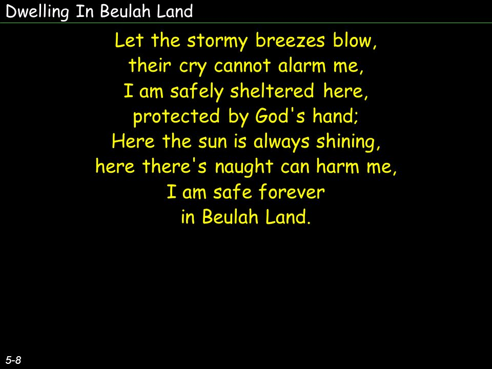 Dwelling In Beulah Land 5-8 Let the stormy breezes blow, their cry cannot alarm me, I am safely sheltered here, protected by God s hand; Here the sun is always shining, here there s naught can harm me, I am safe forever in Beulah Land.