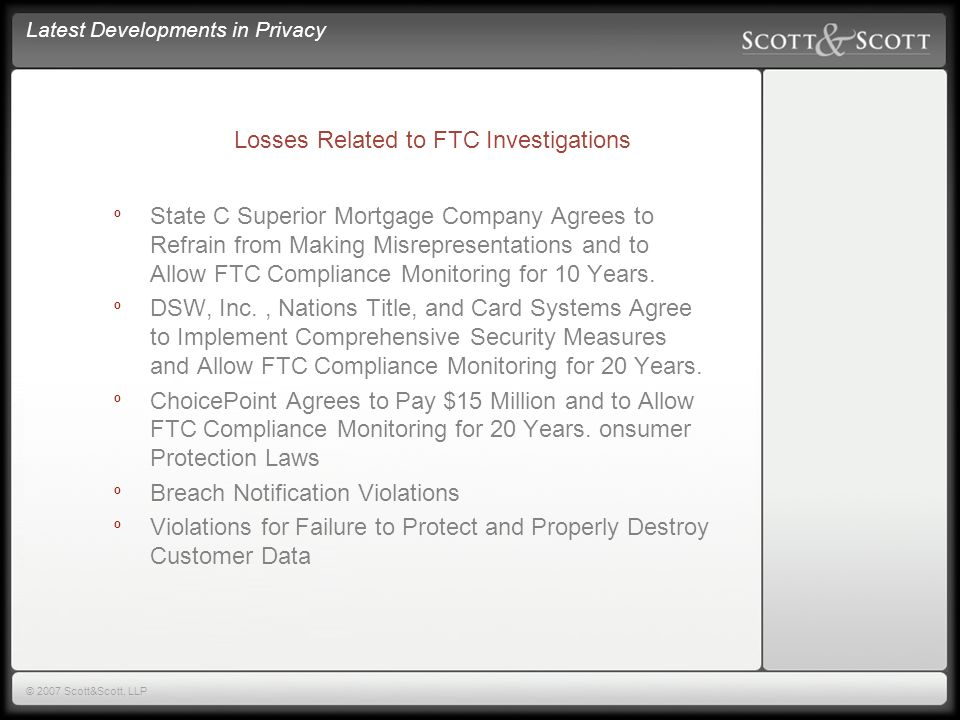 Latest Developments in Privacy © 2007 Scott&Scott, LLP FTC Investigations º Unfair Practices º Violations of Fair Credit Reporting Act º Failure to Maintain Adequate Security º Failure to Protect Financial Data º Failure to Disclose Security Breaches º Violations of Federal Trade Commission Act º Violations of GLBA