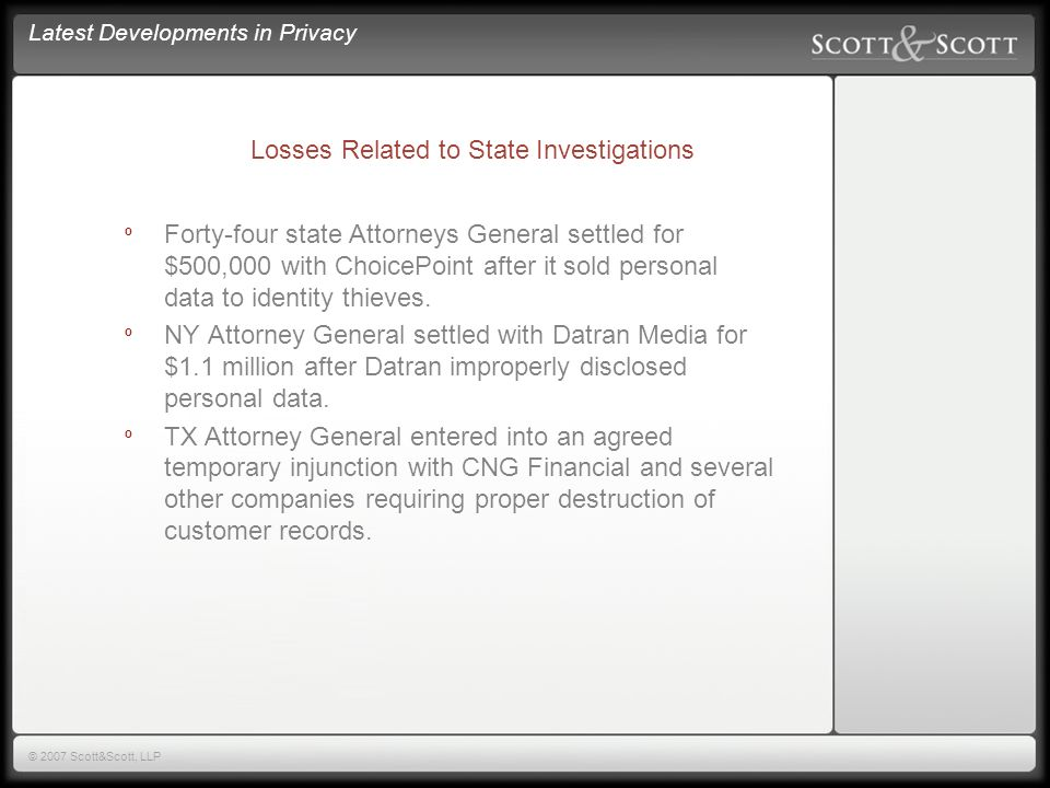 Latest Developments in Privacy © 2007 Scott&Scott, LLP Losses Related to State Investigations º Forty-four state Attorneys General settled for $500,000 with ChoicePoint after it sold personal data to identity thieves.