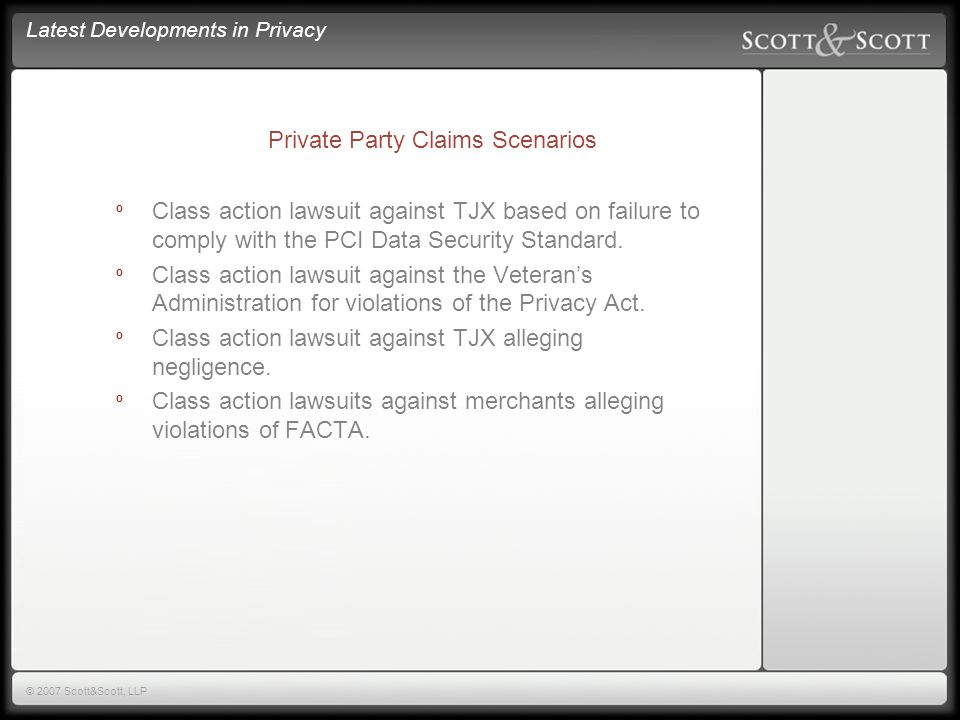 Latest Developments in Privacy © 2007 Scott&Scott, LLP Private Causes of Action º Breach of Contract Claims º Third-Party Beneficiary Claims º Contractual and Non-Contractual Indemnity Claims º Tort / Negligence Claims º Failure to Maintain Adequate Security º Negligent Retention of Data º Negligent Misrepresentation Regarding Breaches in Security