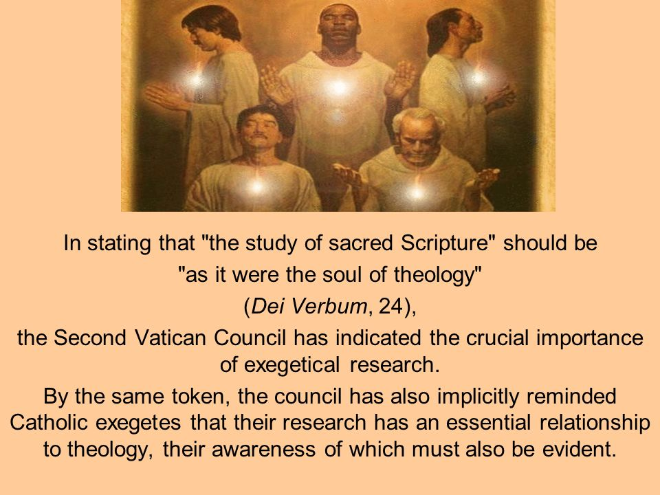 In stating that the study of sacred Scripture should be as it were the soul of theology (Dei Verbum, 24), the Second Vatican Council has indicated the crucial importance of exegetical research.
