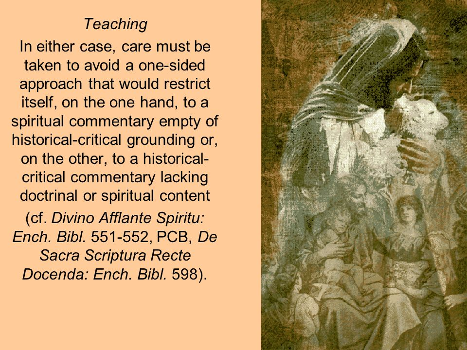 Teaching In either case, care must be taken to avoid a one-sided approach that would restrict itself, on the one hand, to a spiritual commentary empty of historical-critical grounding or, on the other, to a historical- critical commentary lacking doctrinal or spiritual content (cf.