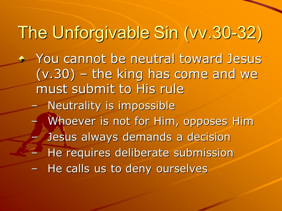 The Unforgivable Sin (vv.30-32) You cannot be neutral toward Jesus (v.30) – the king has come and we must submit to His rule –Neutrality is impossible