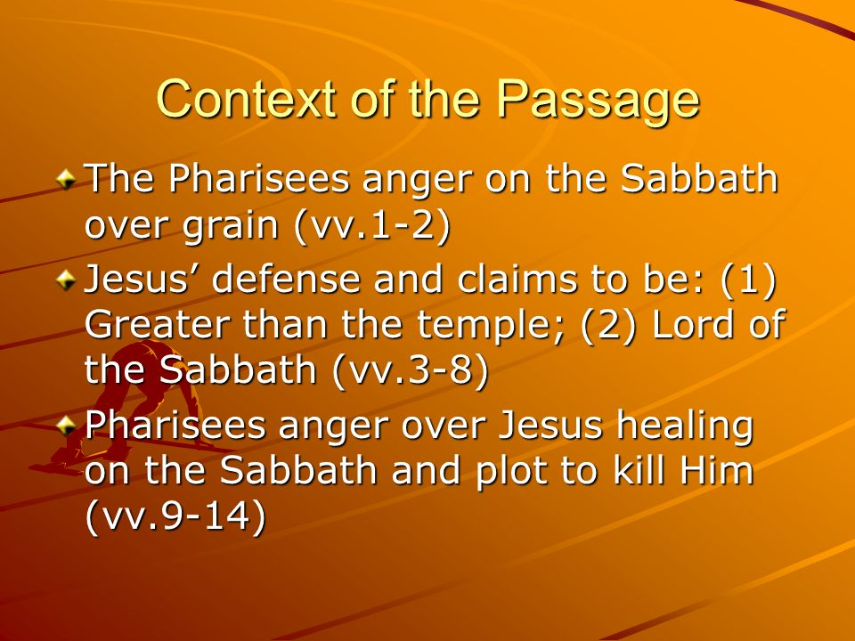 Context of the Passage The Pharisees anger on the Sabbath over grain (vv.1-2) Jesus defense and claims to be: (1) Greater than the temple; (2) Lord of