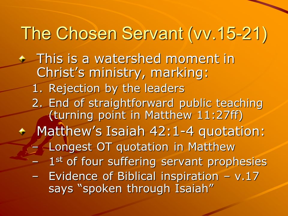 The Chosen Servant (vv.15-21) This is a watershed moment in Christs ministry, marking: 1.Rejection by the leaders 2.End of straightforward public teac