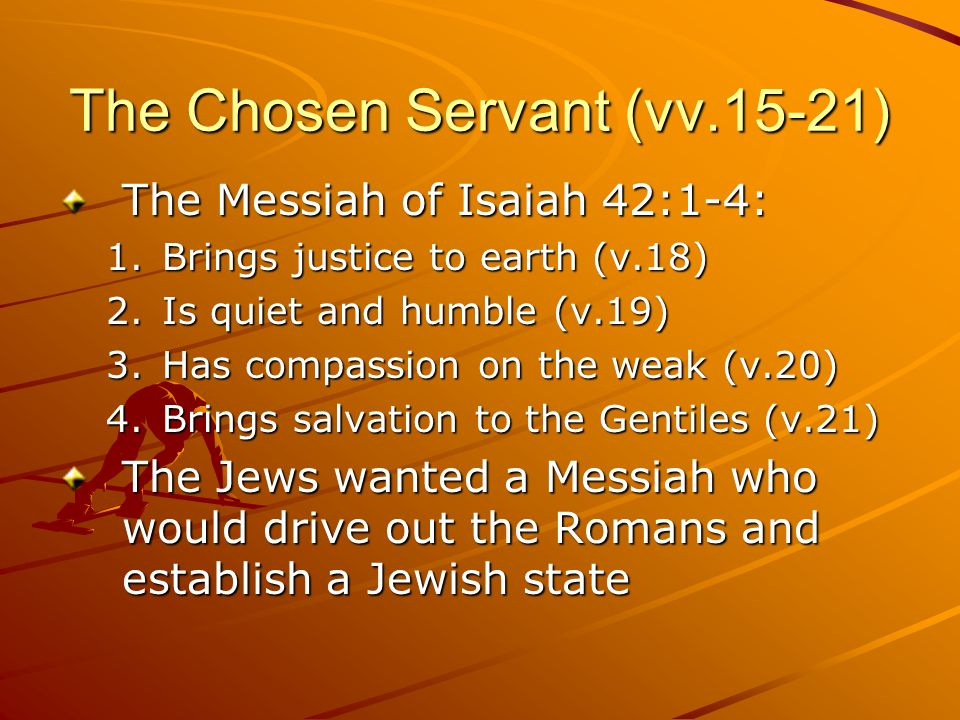 The Chosen Servant (vv.15-21) The Messiah of Isaiah 42:1-4: 1.Brings justice to earth (v.18) 2.Is quiet and humble (v.19) 3.Has compassion on the weak