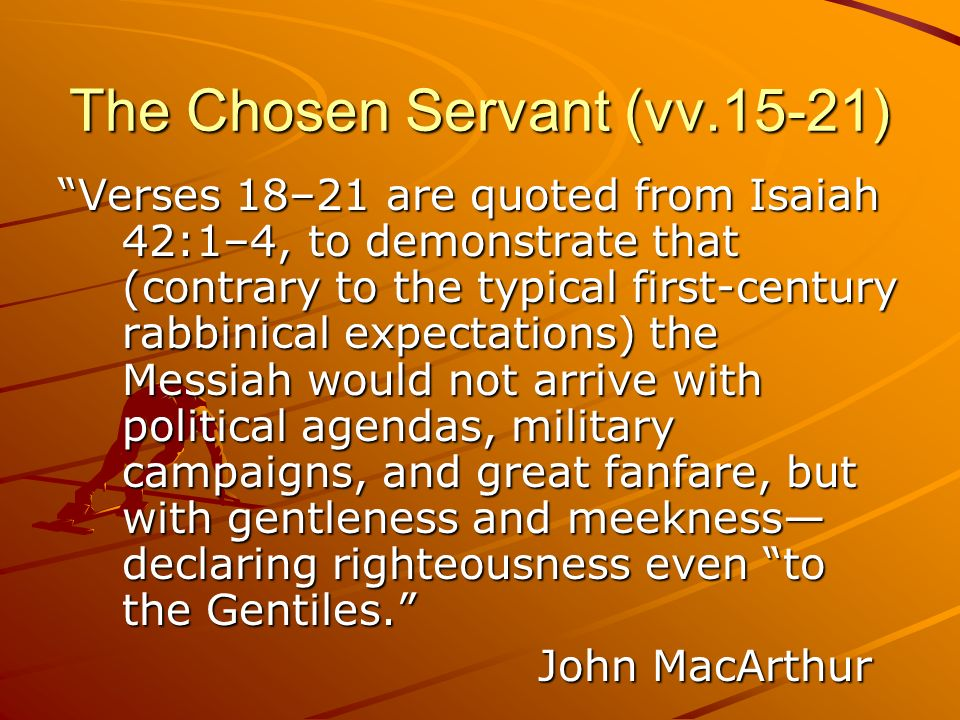 The Chosen Servant (vv.15-21) Verses 18–21 are quoted from Isaiah 42:1–4, to demonstrate that (contrary to the typical first-century rabbinical expect