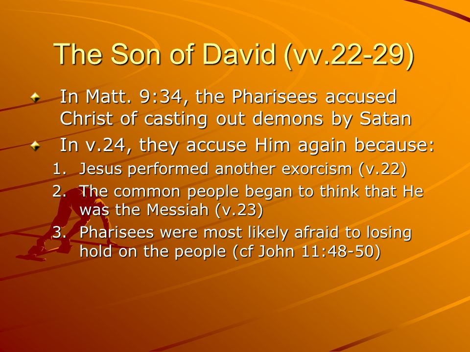 The Son of David (vv.22-29) In Matt. 9:34, the Pharisees accused Christ of casting out demons by Satan In v.24, they accuse Him again because: 1.Jesus