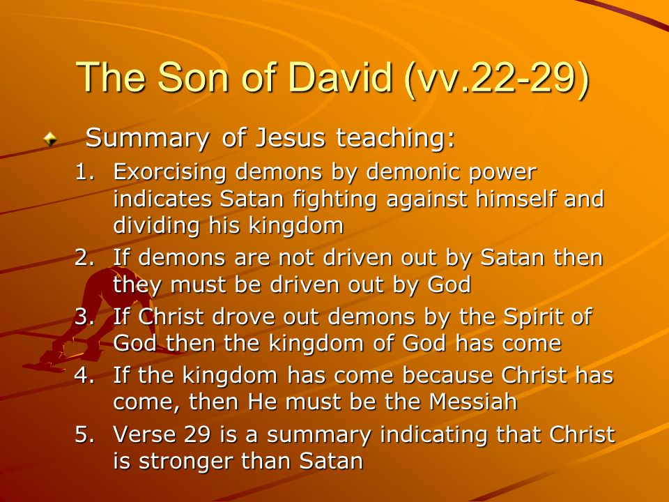 The Son of David (vv.22-29) Summary of Jesus teaching: 1.Exorcising demons by demonic power indicates Satan fighting against himself and dividing his