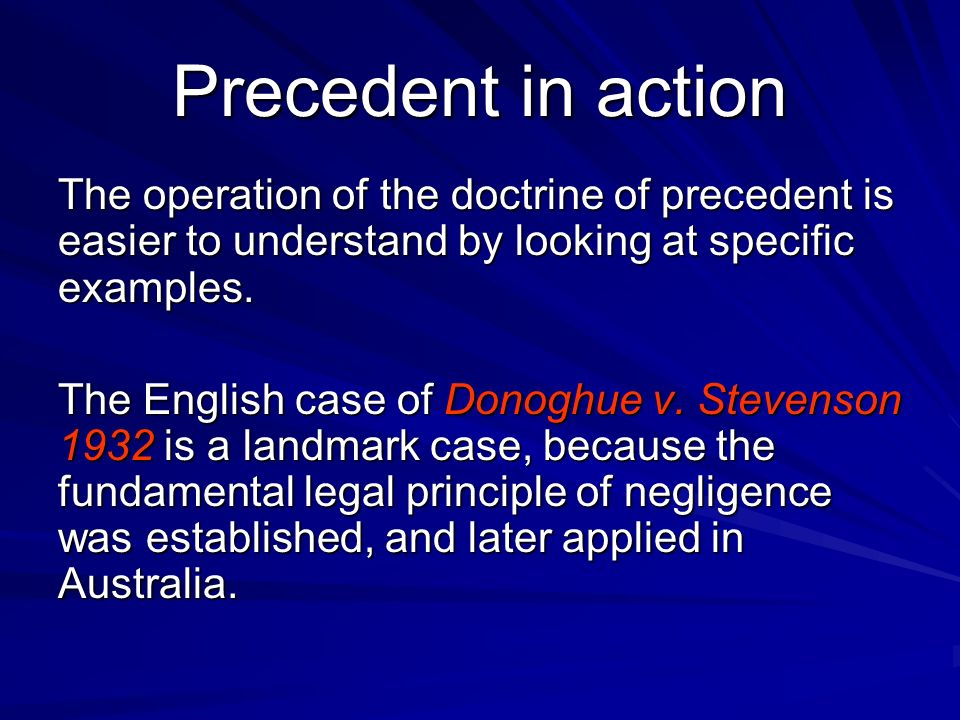 Precedent in action The operation of the doctrine of precedent is easier to understand by looking at specific examples. The English case of Donoghue v
