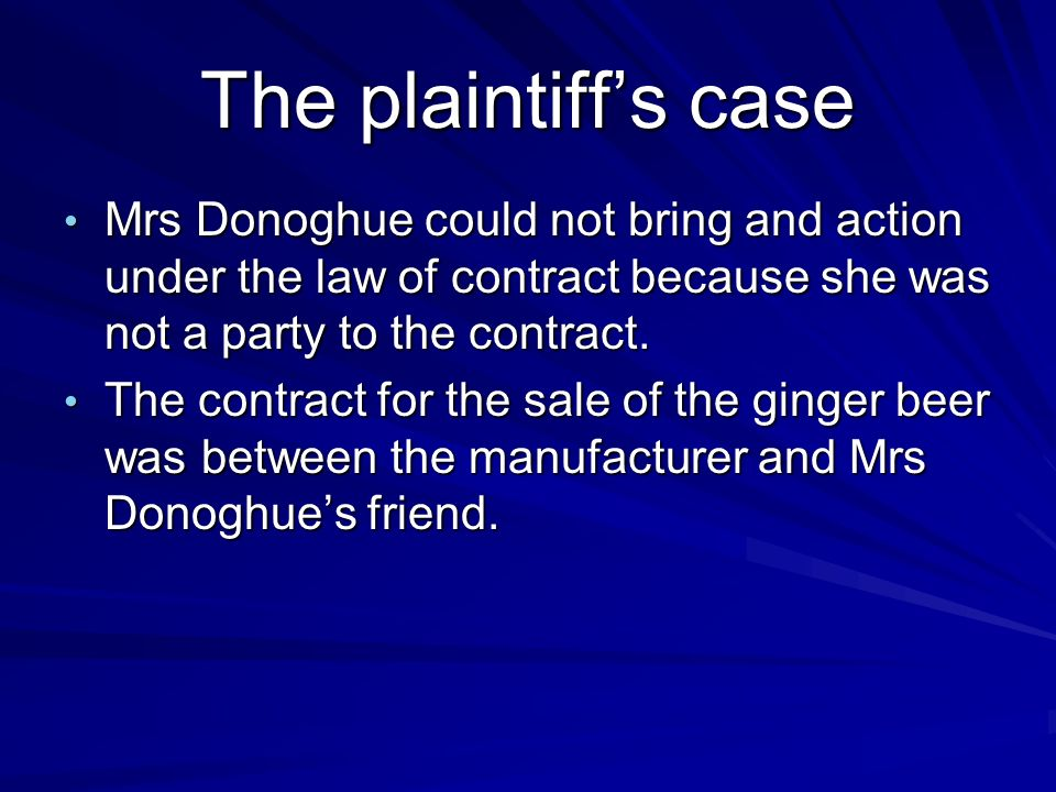 The plaintiffs case Mrs Donoghue could not bring and action under the law of contract because she was not a party to the contract. Mrs Donoghue could