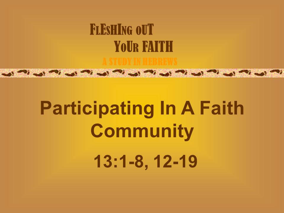 F L E S H I NG O U T Y O U R FAITH A STUDY IN HEBREWS Participating In A Faith Community 13:1-8, 12-19