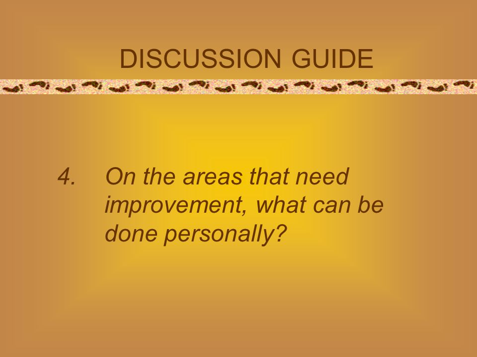 DISCUSSION GUIDE 4.On the areas that need improvement, what can be done personally?