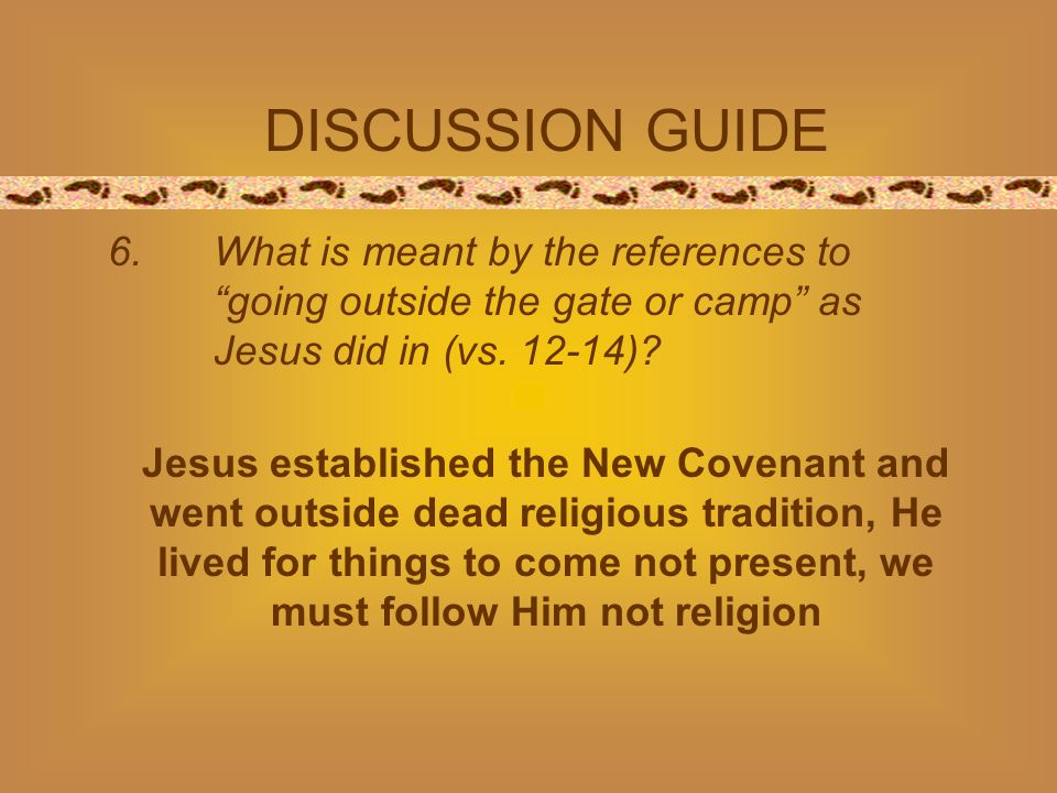 DISCUSSION GUIDE 6. What is meant by the references togoing outside the gate or camp as Jesus did in (vs. 12-14)? Jesus established the New Covenant a