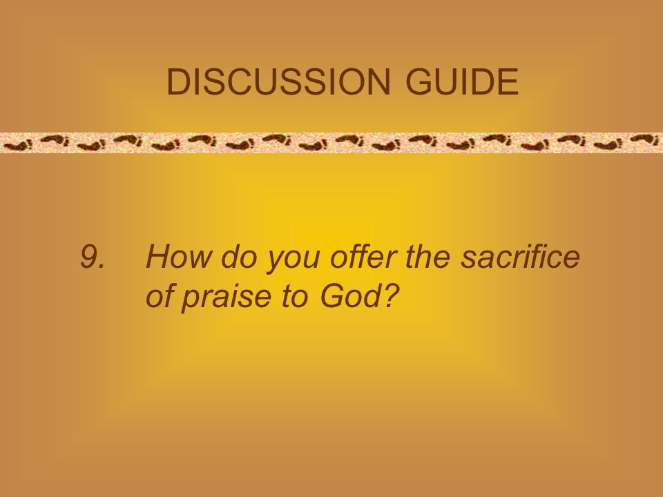 9. How do you offer the sacrifice of praise to God? DISCUSSION GUIDE