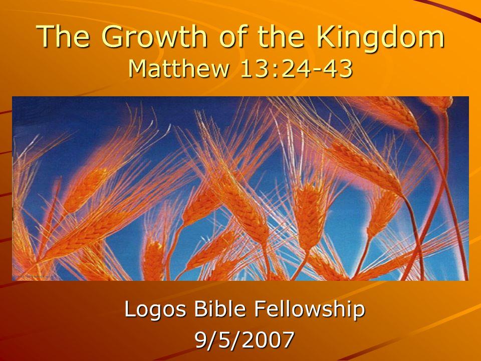 The Growth of the Kingdom Matthew 13:24-43 Logos Bible Fellowship 9/5/2007