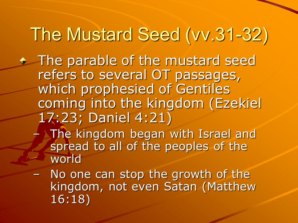The Mustard Seed (vv.31-32) The parable of the mustard seed refers to several OT passages, which prophesied of Gentiles coming into the kingdom (Ezeki
