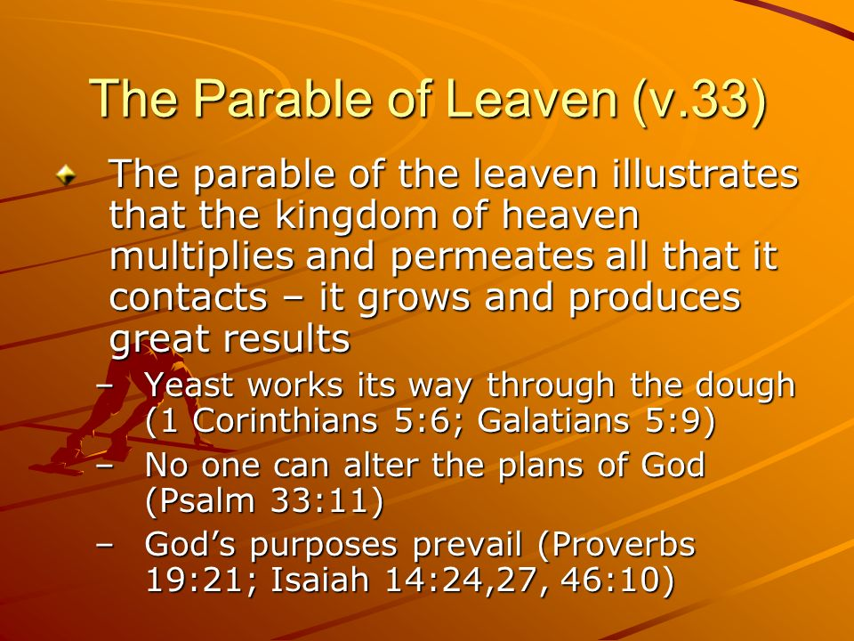 The Parable of Leaven (v.33) The parable of the leaven illustrates that the kingdom of heaven multiplies and permeates all that it contacts – it grows