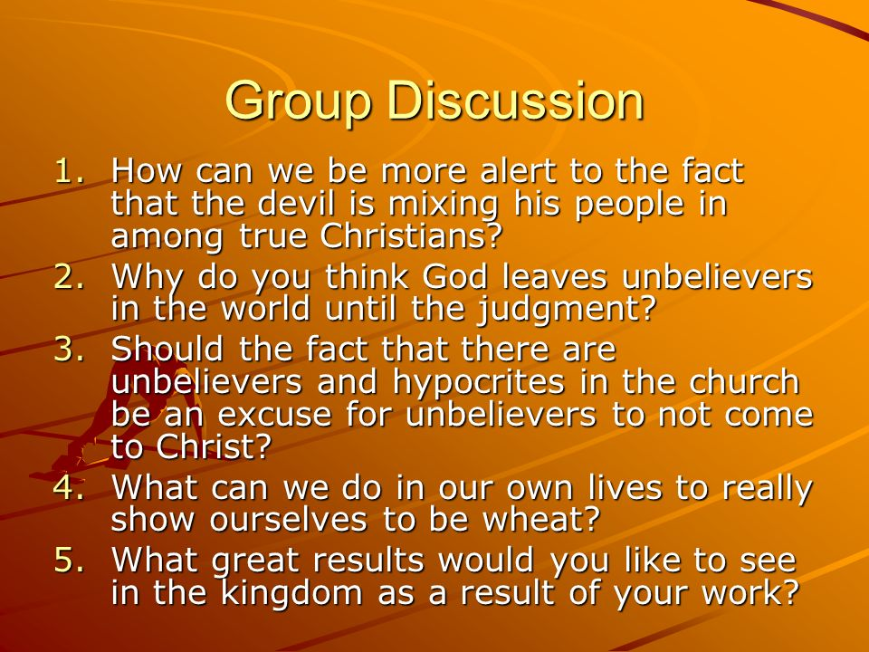 Group Discussion 1.How can we be more alert to the fact that the devil is mixing his people in among true Christians? 2.Why do you think God leaves un