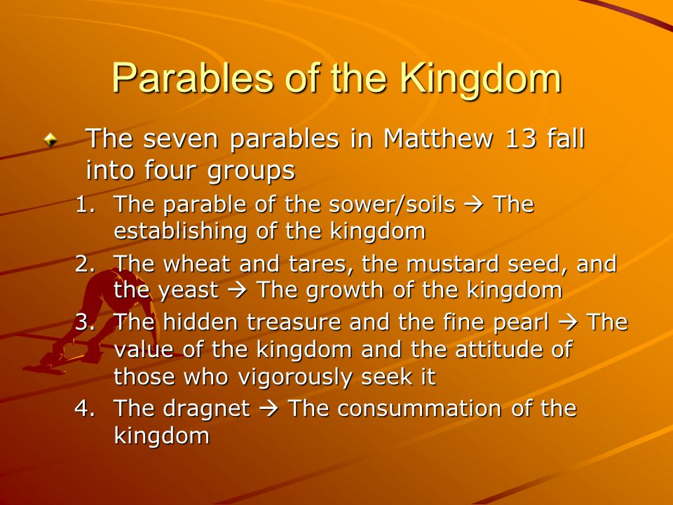 Parables of the Kingdom The seven parables in Matthew 13 fall into four groups 1.The parable of the sower/soils The establishing of the kingdom 2.The