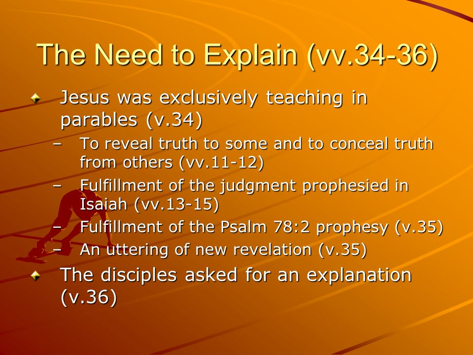 The Need to Explain (vv.34-36) Jesus was exclusively teaching in parables (v.34) –To reveal truth to some and to conceal truth from others (vv.11-12)