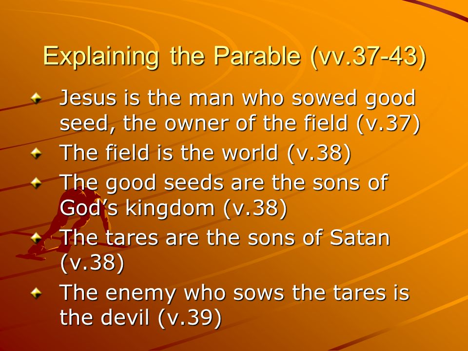 Explaining the Parable (vv.37-43) Jesus is the man who sowed good seed, the owner of the field (v.37) The field is the world (v.38) The good seeds are