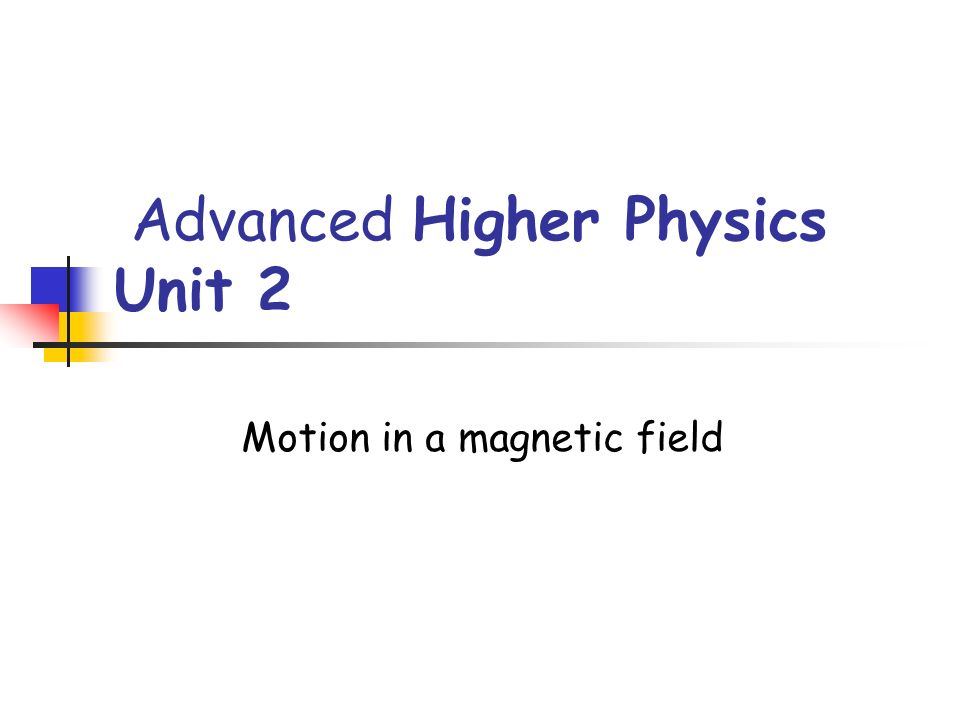 Advanced Higher Physics Unit 2 Motion in a magnetic field