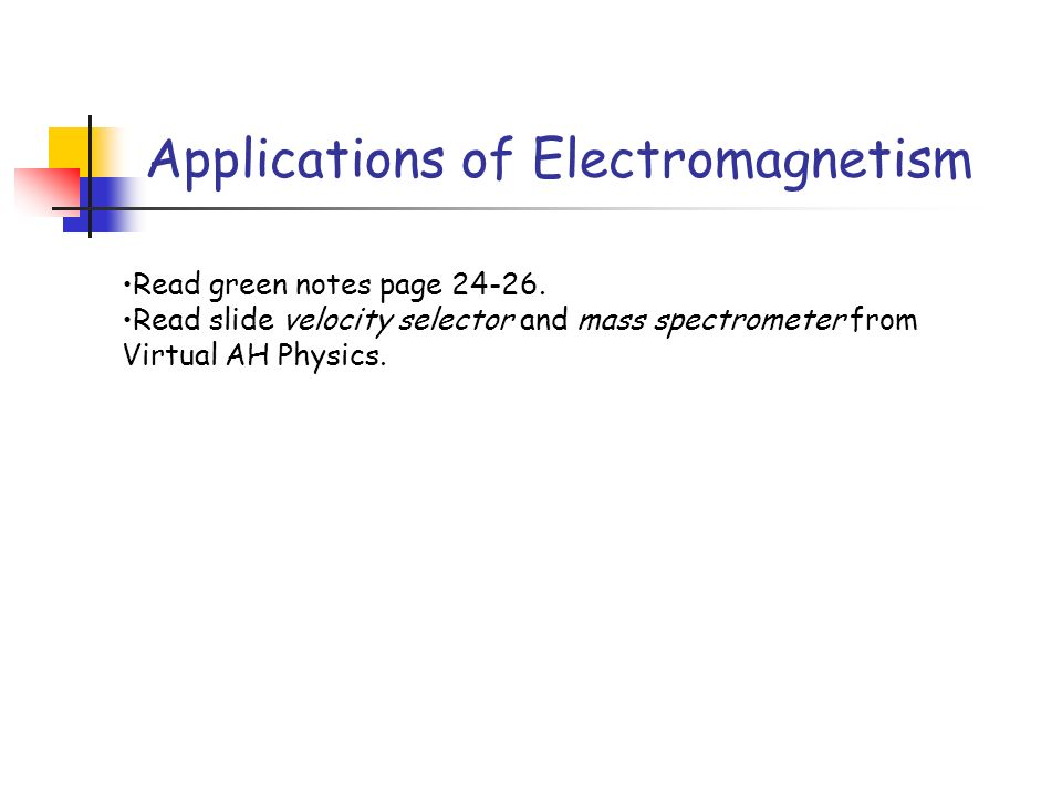 Applications of Electromagnetism Read green notes page 24-26. Read slide velocity selector and mass spectrometer from Virtual AH Physics.