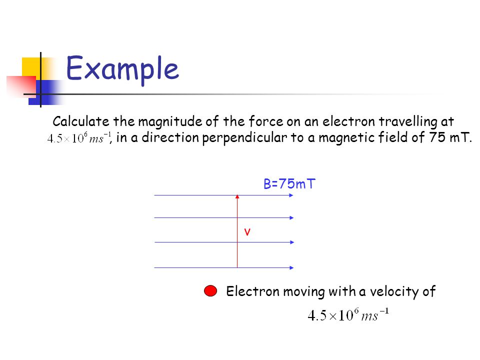Example Calculate the magnitude of the force on an electron travelling at, in a direction perpendicular to a magnetic field of 75 mT. B=75mT v Electro
