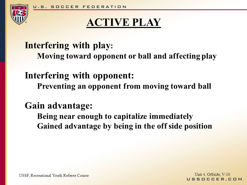 Unit 4, Offside, V-10 Interfering with play : Moving toward opponent or ball and affecting play Interfering with opponent: Preventing an opponent from