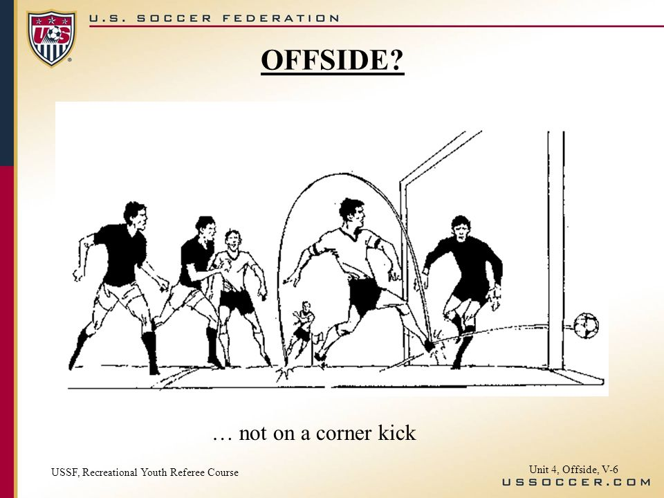 Unit 4, Offside, V-6 … not on a corner kick OFFSIDE? USSF, Recreational Youth Referee Course