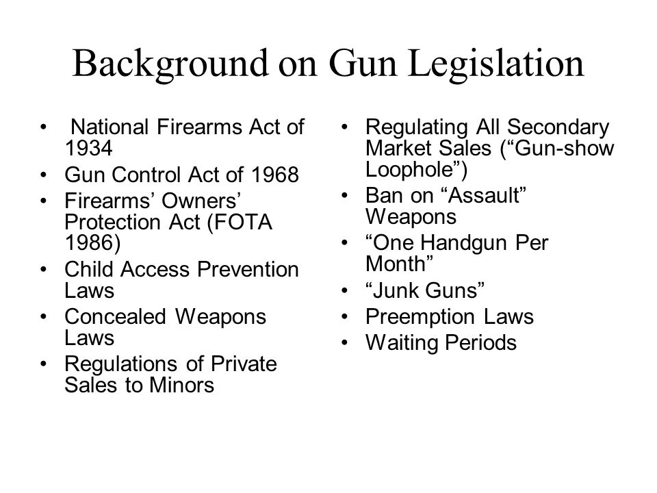 Background on Gun Legislation National Firearms Act of 1934 Gun Control Act of 1968 Firearms Owners Protection Act (FOTA 1986) Child Access Prevention